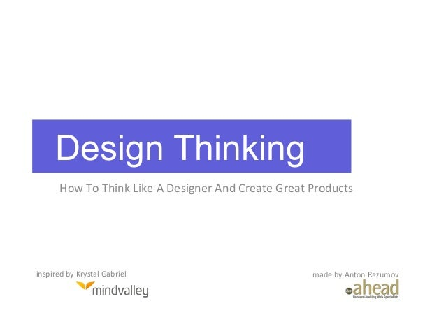 Design Thinking          How	  To	  Think	  Like	  A	  Designer	  And	  Create	  Great	  Products	  inspired	  by	  Krysta...
