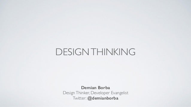 DESIGNTHINKING Demian Borba DesignThinker, Developer Evangelist  Twitter: @demianborba