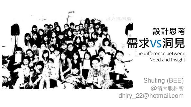 設計思考 需求VS洞見 The difference between Need and Insight Shuting (BEE) @清大服科所 dhjry_22@hotmail.com