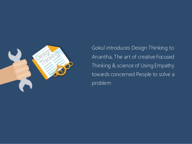 Gokul introduces Design Thinking to Anantha, The art of creativeFocused Thinking & science of Using Empathy towards concer...