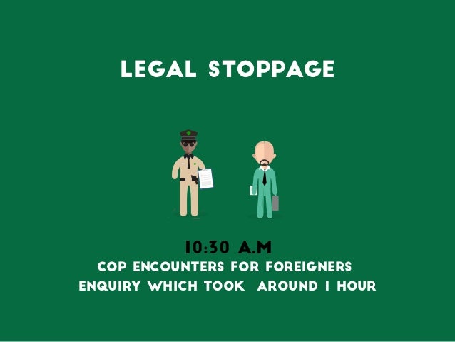 legal stoppage 10:30 A.M Cop encounters for Foreigners Enquiry which took around 1 hour