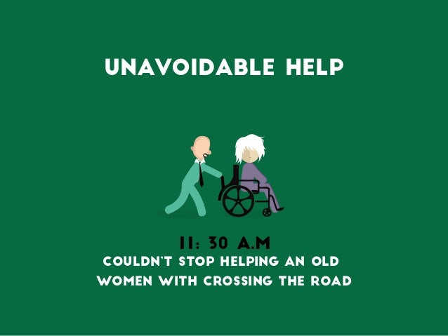 Unavoidable Help 11: 30 A.M Couldn't stop helping an old women with crossing the road