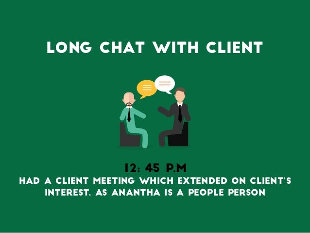 long chat with Client 12: 45 P.M Had a client meeting which Extended on client's interest, as anantha is a people person
