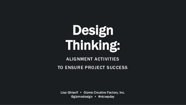 Design Thinking: ALIGNMENT ACTIVITIES TO ENSURE PROJECT SUCCESS Lisa Ghisolf • Gizmo Creative Factory, Inc. @gizmodesign •...