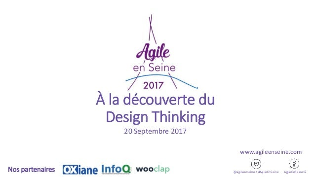 À la découverte du Design Thinking 20 Septembre 2017 @agileenseine / #AgileEnSeine AgileEnSeine17Nos partenaires www.agile...