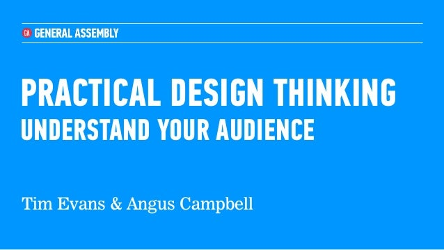 PRACTICAL DESIGN THINKING UNDERSTAND YOUR AUDIENCE Tim Evans & Angus Campbell