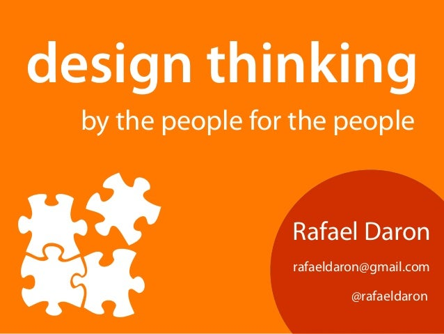 design thinking  by the people for the people  Rafael Daron  rafaeldaron@gmail.com  @rafaeldaron