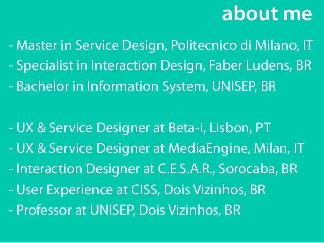 about me  - Master in Service Design, Politecnico di Milano, IT  - Specialist in Interaction Design, Faber Ludens, BR  - B...