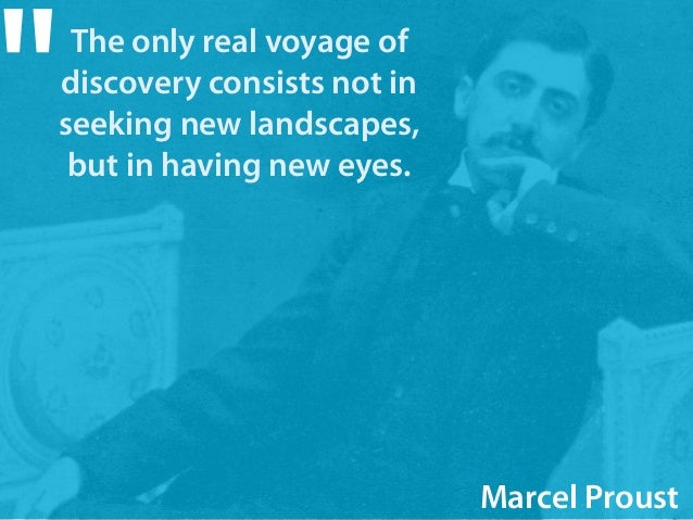 "The only real voyage of  discovery consists not in  seeking new landscapes,  but in having new eyes. ""  Marcel Proust"