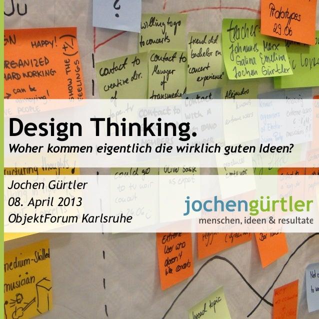 Design Thinking.Woher kommen eigentlich die wirklich guten Ideen?Jochen Gürtler08. April 2013ObjektForum Karlsruhe