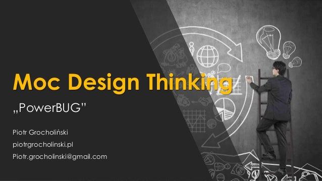 "Moc Design Thinking ""PowerBUG"" Piotr Grocholiński piotrgrocholinski.pl Piotr.grocholinski@gmail.com"