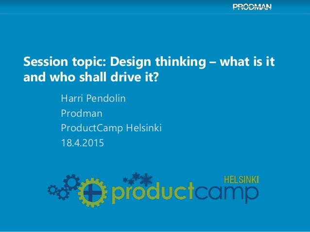 Session topic: Design thinking – what is it and who shall drive it? Harri Pendolin Prodman ProductCamp Helsinki 18.4.2015