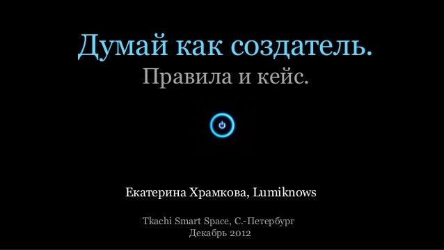 Думай как создатель.     Правила и кейс.   Екатерина Храмкова, Lumiknows     Tkachi Smart Space, С.-Петербург             ...