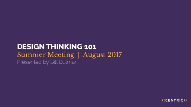 DESIGN THINKING 101 Summer Meeting | August 2017 Presented by Bill Bulman