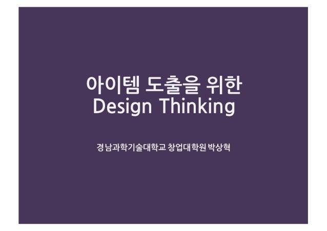 아이템 도출을 위한 Design Thinking 경남과학기술대학교 창업대학원 박상혁
