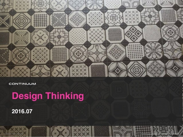 Design Thinking 2016.07 © 2013 Continuum Korea, Inc. Proprietary & Confidential1© 2016 Continuum Korea, LTD. Proprietary &...
