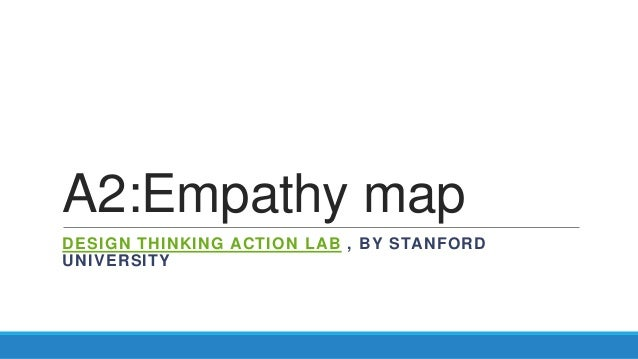 A2:Empathy map DESIGN THINKING ACTION LAB , BY STANFORD UNIVERSITY