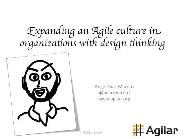 Expanding an Agile culture in organizations with design thinking Angel  Diaz-‐Maroto   @adiazmaroto   www.agilar.or...