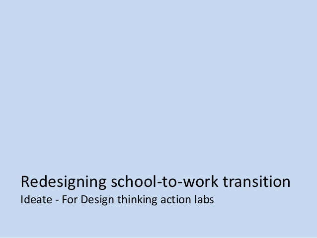 Redesigning school-to-work transition Ideate - For Design thinking action labs