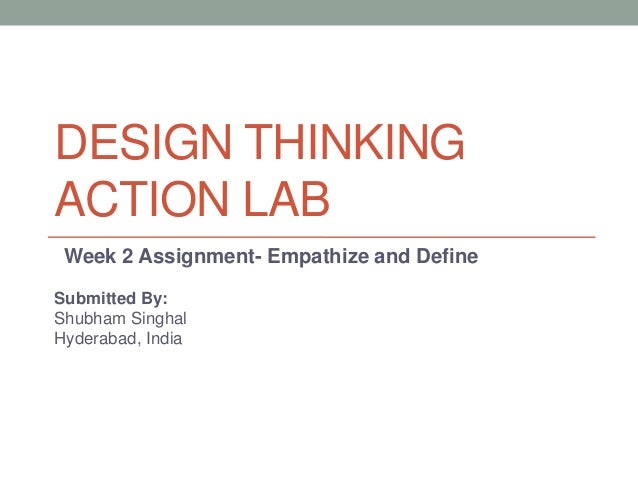 DESIGN THINKING ACTION LAB Week 2 Assignment- Empathize and Define Submitted By: Shubham Singhal Hyderabad, India
