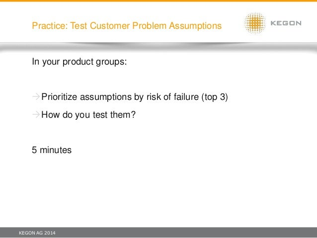 KEGON AG 2014 Practice: Test Customer Problem Assumptions In your product groups: Prioritize assumptions by risk of failu...