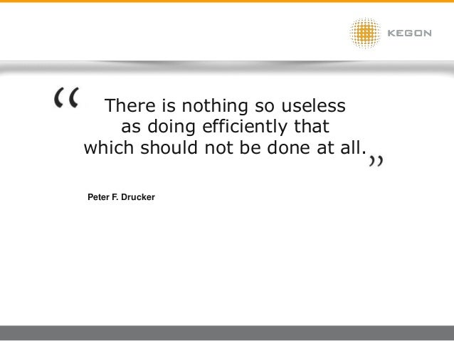 There is nothing so useless as doing efficiently that which should not be done at all. Peter F. Drucker