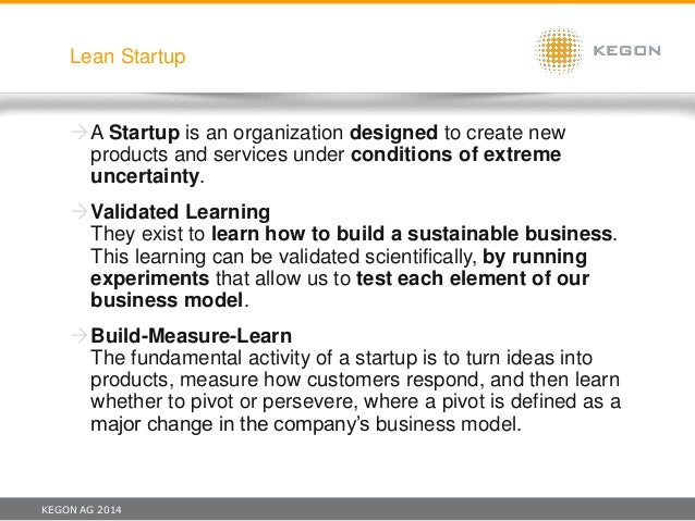 KEGON AG 2014 Lean Startup A Startup is an organization designed to create new products and services under conditions of ...
