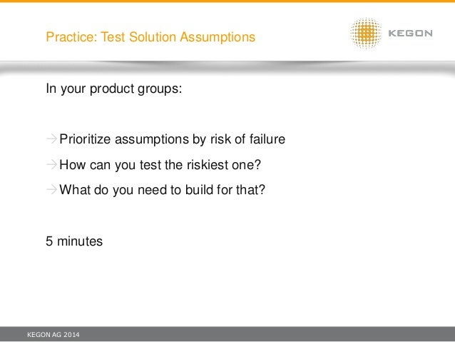 KEGON AG 2014 Practice: Test Solution Assumptions In your product groups: Prioritize assumptions by risk of failure How ...