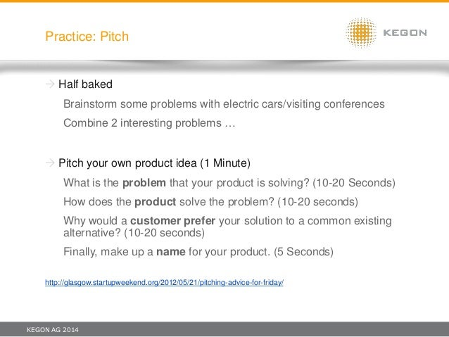 KEGON AG 2014 Practice: Pitch  Half baked Brainstorm some problems with electric cars/visiting conferences Combine 2 inte...