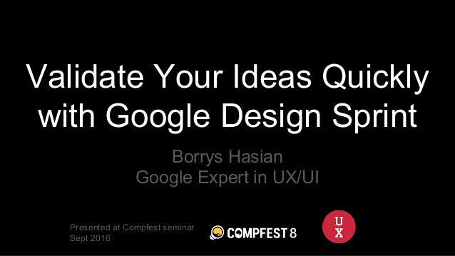 Validate Your Ideas Quickly with Google Design Sprint Borrys Hasian Google Expert in UX/UI Presented at Compfest seminar S...