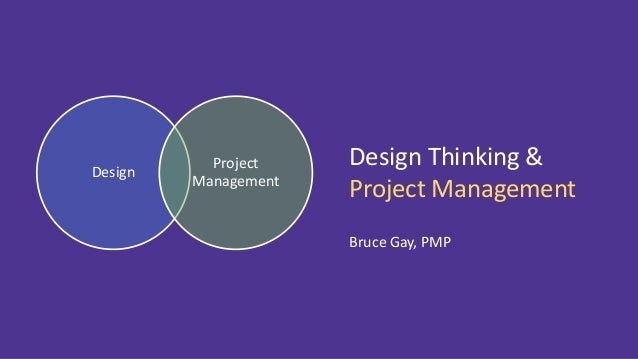 Design Project Management Design Thinking & Project Management Bruce Gay, PMP
