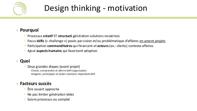 Design thinking - motivation  › Pourquoi   Processus créatif ET structuré génération solutions novatrices   Focus défis ...