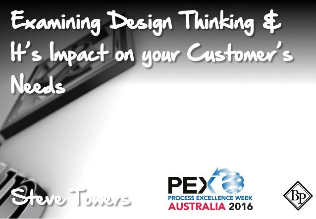 Examining Design Thinking & It's Impact on your Customer's Needs Steve Towers