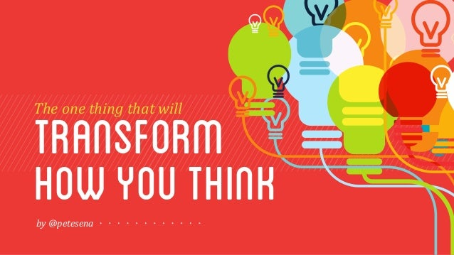 transform The  one  thing  that  will  how you think  by  @petesena