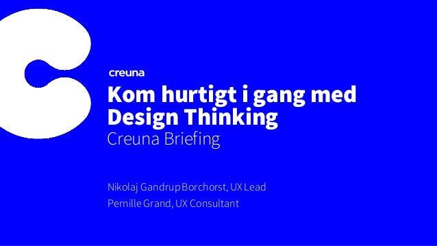 Kom hurtigt i gang med Design Thinking Creuna Briefing Nikolaj GandrupBorchorst, UX Lead Pernille Grand, UX Consultant
