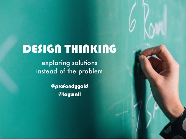 DESIGN THINKING exploring solutions instead of the problem @profandygold @taywall