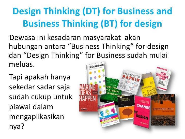 Design Thinking (DT) for Business and   Business Thinking (BT) for designDewasa ini kesadaran masyarakat akanhubungan anta...
