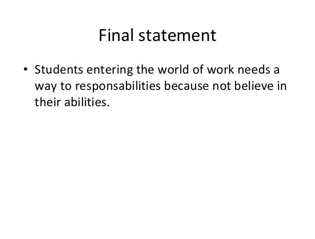 Finalstatement • Studentsenteringtheworldofworkneedsa waytoresponsabilitiesbecausenotbelievein theirabili...