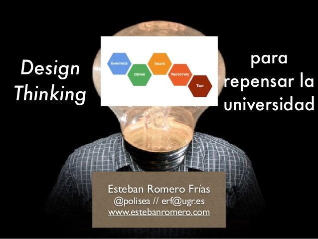 Design Thinking Esteban Romero Frías @polisea // erf@ugr.es www.estebanromero.com para repensar la universidad