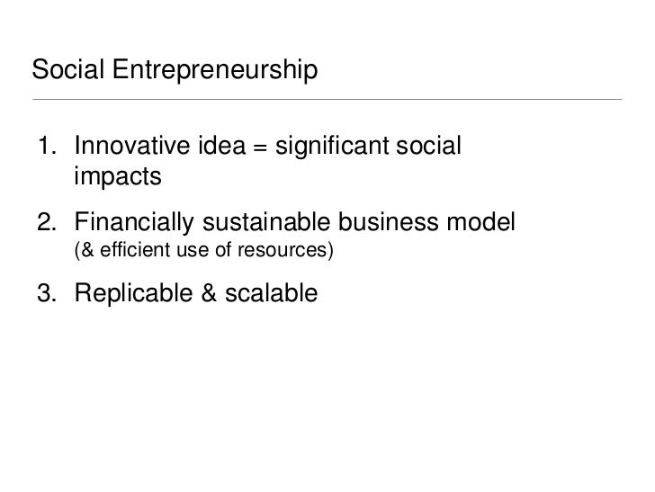 Social Entrepreneurship1. Innovative idea = significant social   impacts2. Financially sustainable business model   (& eff...
