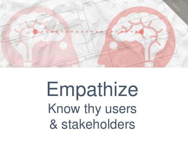 Empathize Know thy users & stakeholders