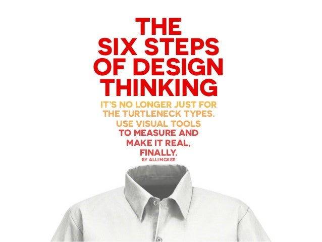 THE SIX STEPS OF DESIGN THINKINGIT'S NO LONGER JUST FOR THE TURTLENECK TYPES. USE VISUAL TOOLS TO MEASURE AND MAKE IT REAL...