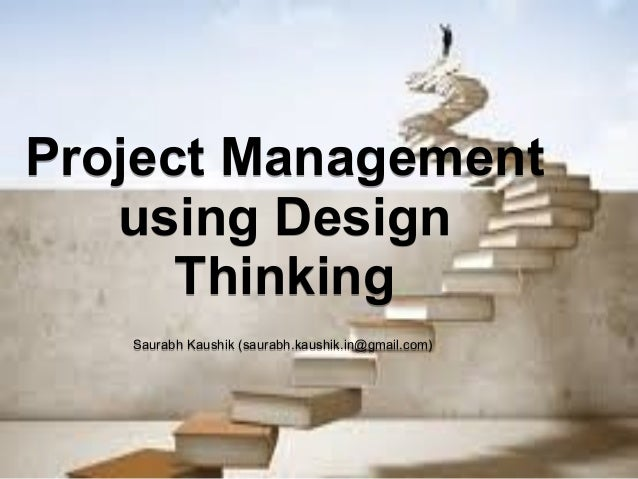 Project Management using Design Thinking Saurabh Kaushik (saurabh.kaushik.in@gmail.com) Project Management using Design Th...