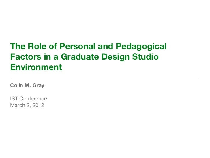 The Role of Personal and PedagogicalFactors in a Graduate Design StudioEnvironmentColin M. GrayIST ConferenceMarch 2, 2012