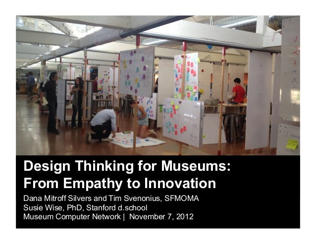 Design Thinking for Museums:From Empathy to InnovationDana Mitroff Silvers and Tim Svenonius, SFMOMASusie Wise, PhD, Stanf...