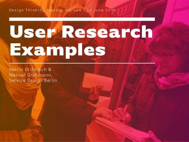 User Research Examples D e s i g n T h i n k i n g M e e t u p Wa r s aw | 2 3 J u n e 2 0 1 4 Katrin Dribbisch & Manuel G...
