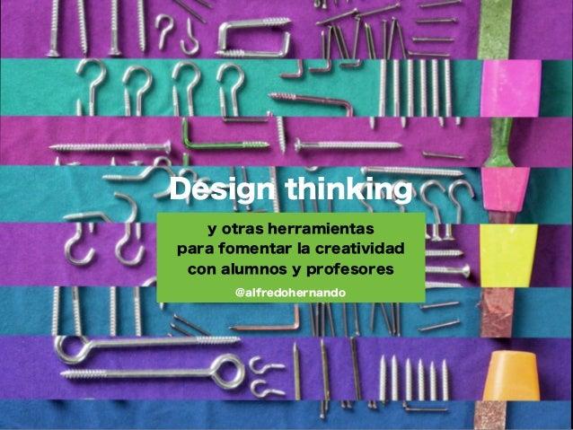 Design thinking   y otras herramientaspara fomentar la creatividad con alumnos y profesores       @alfredohernando