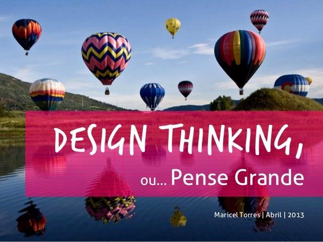 DESIGN THINKING,ou... Pense GrandeMaricel Torres | Abril | 2013