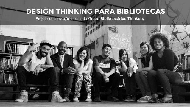 DESIGN THINKING PARA BIBLIOTECAS Projeto de inovação social do Grupo Bibliotecários Thinkers