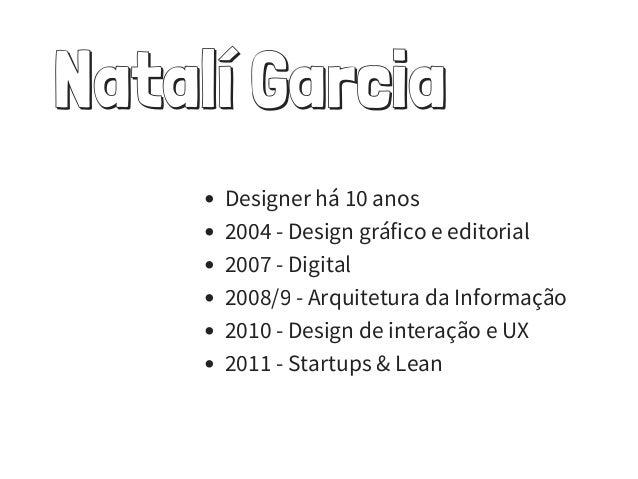 Natalí Garcia Designer há 10 anos 2004 - Design gráfico e editorial 2007 - Digital 2008/9 - Arquitetura da Informação 2010...